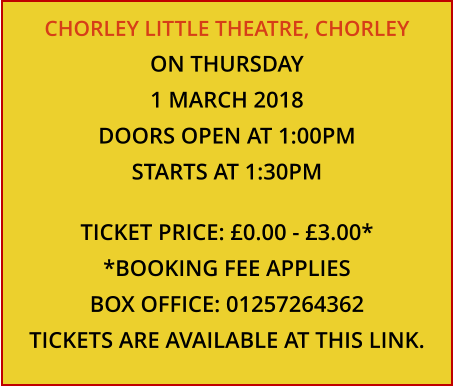 CHORLEY LITTLE THEATRE, CHORLEY ON THURSDAY 1 MARCH 2018 DOORS OPEN AT 1:00PM STARTS AT 1:30PM  TICKET PRICE: £0.00 - £3.00* *BOOKING FEE APPLIES BOX OFFICE: 01257264362 TICKETS ARE AVAILABLE AT THIS LINK.